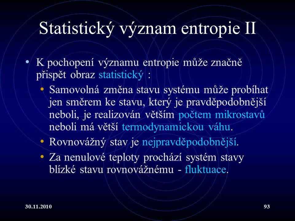 30.11.201093 Statistický význam entropie II K pochopení významu entropie může značně přispět obraz statistický : Samovolná změna stavu systému může probíhat jen směrem ke stavu, který je pravděpodobnější neboli, je realizován větším počtem mikrostavů neboli má větší termodynamickou váhu.