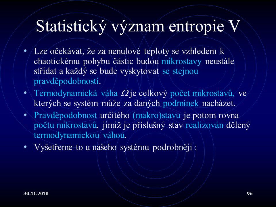 30.11.201096 Statistický význam entropie V Lze očekávat, že za nenulové teploty se vzhledem k chaotickému pohybu částic budou mikrostavy neustále střídat a každý se bude vyskytovat se stejnou pravděpodobností.