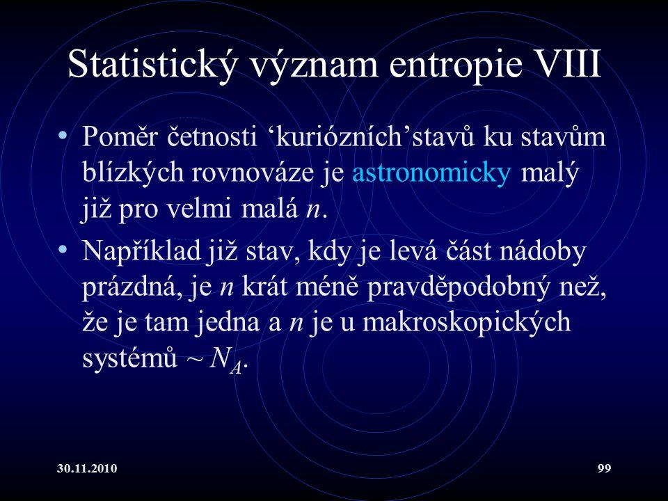 30.11.201099 Statistický význam entropie VIII Poměr četnosti 'kuriózních'stavů ku stavům blízkých rovnováze je astronomicky malý již pro velmi malá n.