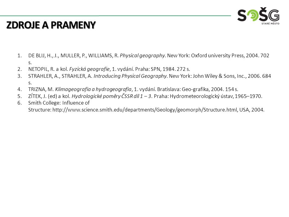 ZDROJE A PRAMENY 1.DE BLIJ, H., J., MULLER, P., WILLIAMS, R. Physical geography. New York: Oxford university Press, 2004. 702 s. 2.NETOPIL, R. a kol.