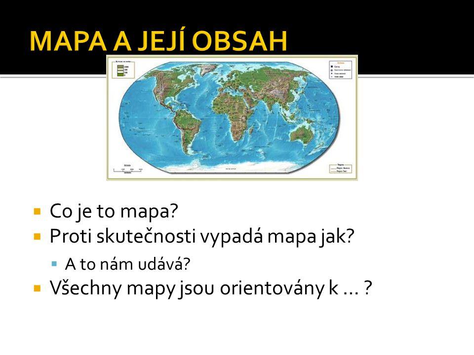  Co je to mapa?  Proti skutečnosti vypadá mapa jak?  A to nám udává?  Všechny mapy jsou orientovány k … ?