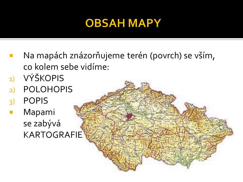  Na mapách znázorňujeme terén (povrch) se vším, co kolem sebe vidíme: 1) VÝŠKOPIS 2) POLOHOPIS 3) POPIS  Mapami se zabývá KARTOGRAFIE