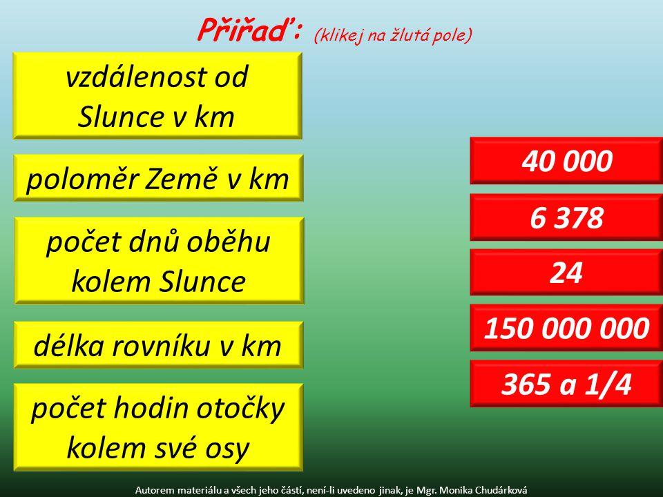 Přiřaď: (klikej na žlutá pole) délka rovníku v km poloměr Země v km vzdálenost od Slunce v km počet dnů oběhu kolem Slunce počet hodin otočky kolem sv