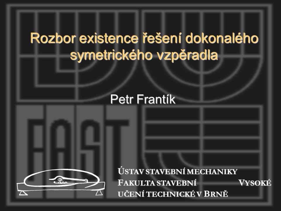 Rozbor existence řešení dokonalého symetrického vzpěradla Petr Frantík Ú STAV STAVEBNÍ MECHANIKY F AKULTA STAVEBNÍ V YSOKÉ UČENÍ TECHNICKÉ V B RNĚ