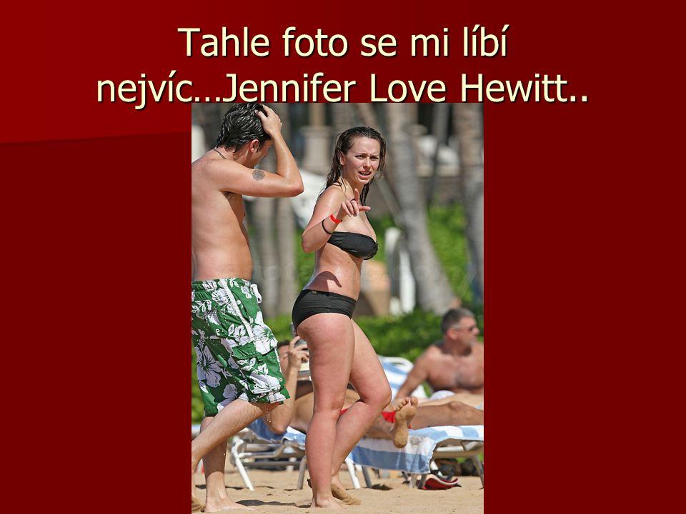 Tahle foto se mi líbí nejvíc…Jennifer Love Hewitt..