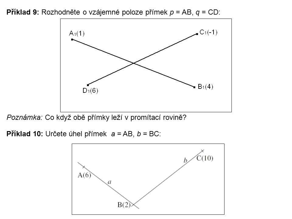 Příklad 9: Rozhodněte o vzájemné poloze přímek p = AB, q = CD: Poznámka: Co když obě přímky leží v promítací rovině? Příklad 10: Určete úhel přímek a
