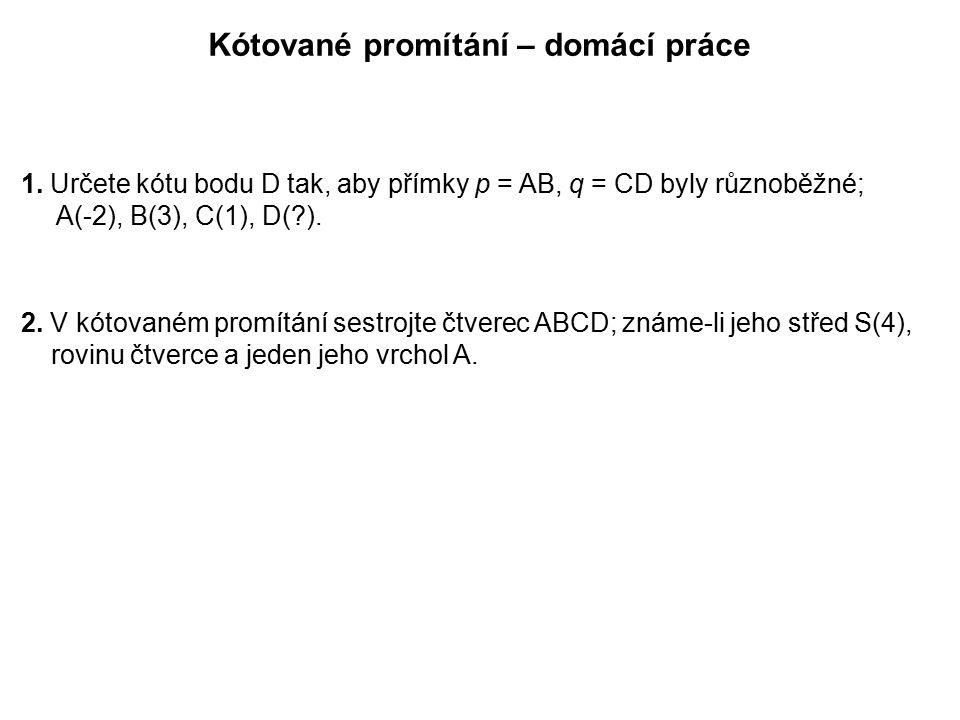 Kótované promítání – domácí práce 1. Určete kótu bodu D tak, aby přímky p = AB, q = CD byly různoběžné; A(-2), B(3), C(1), D(?). 2. V kótovaném promít