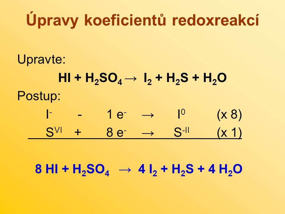 Úpravy koeficientů redoxreakcí Upravte: HI + H 2 SO 4 →I 2 + H 2 S + H 2 O Postup: I - - 1 e - → I 0 (x 8) S VI + 8 e - → S -II (x 1) 8 HI + H 2 SO 4 → 4 I 2 + H 2 S + 4 H 2 O