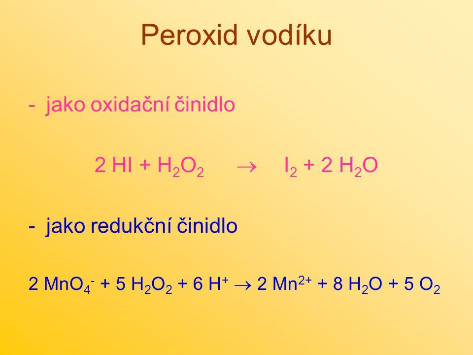 Peroxid vodíku -jako oxidační činidlo 2 HI + H 2 O 2  I 2 + 2 H 2 O -jako redukční činidlo 2 MnO 4 - + 5 H 2 O 2 + 6 H +  2 Mn 2+ + 8 H 2 O + 5 O 2