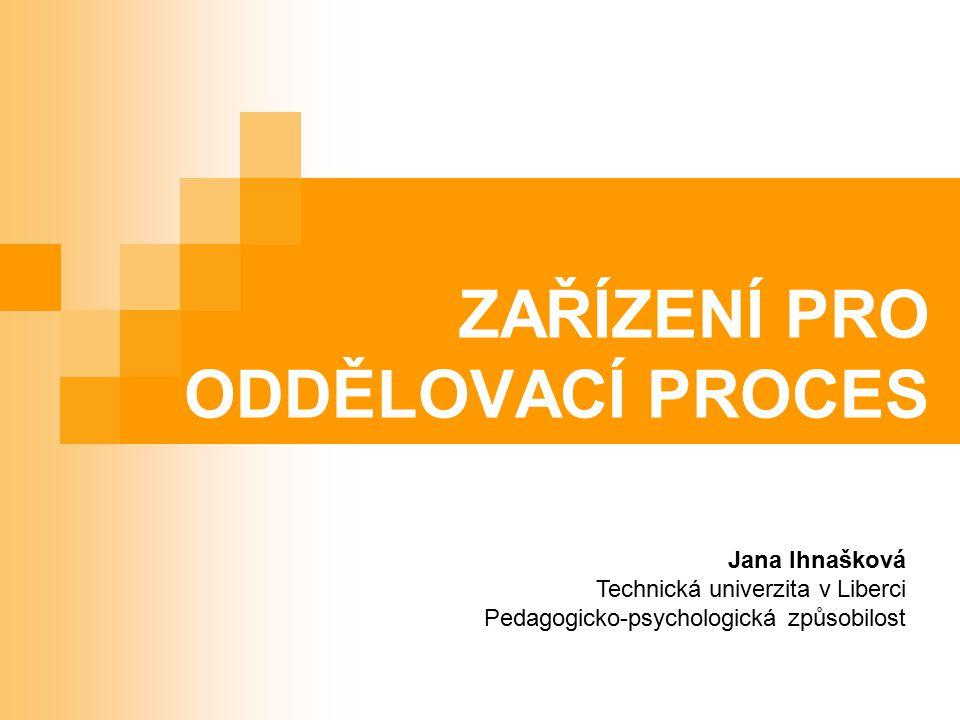 ZAŘÍZENÍ PRO ODDĚLOVACÍ PROCES Jana Ihnašková Technická univerzita v Liberci Pedagogicko-psychologická způsobilost