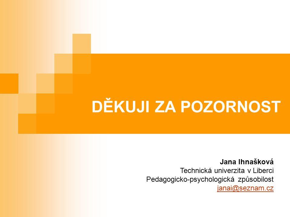 DĚKUJI ZA POZORNOST Jana Ihnašková Technická univerzita v Liberci Pedagogicko-psychologická způsobilost janai@seznam.cz