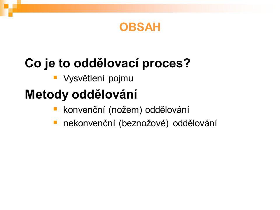 Co je to oddělovací proces?  Vysvětlení pojmu Metody oddělování  konvenční (nožem) oddělování  nekonvenční (beznožové) oddělování OBSAH