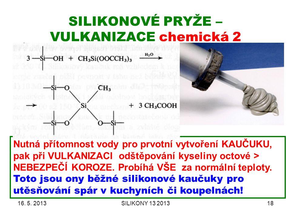 SILIKONOVÉ PRYŽE – VULKANIZACE chemická 2 16. 5. 2013SILIKONY 13 201318 Nutná přítomnost vody pro prvotní vytvoření KAUČUKU, pak při VULKANIZACI odště