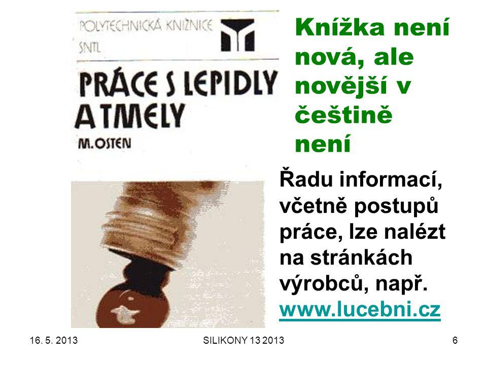 16. 5. 2013SILIKONY 13 20136 Knížka není nová, ale novější v češtině není Řadu informací, včetně postupů práce, lze nalézt na stránkách výrobců, např.