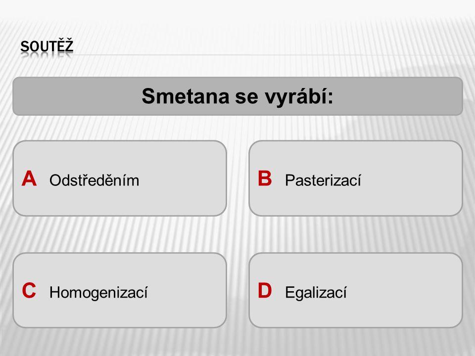 A Odstředěním B Pasterizací C Homogenizací D Egalizací Smetana se vyrábí: