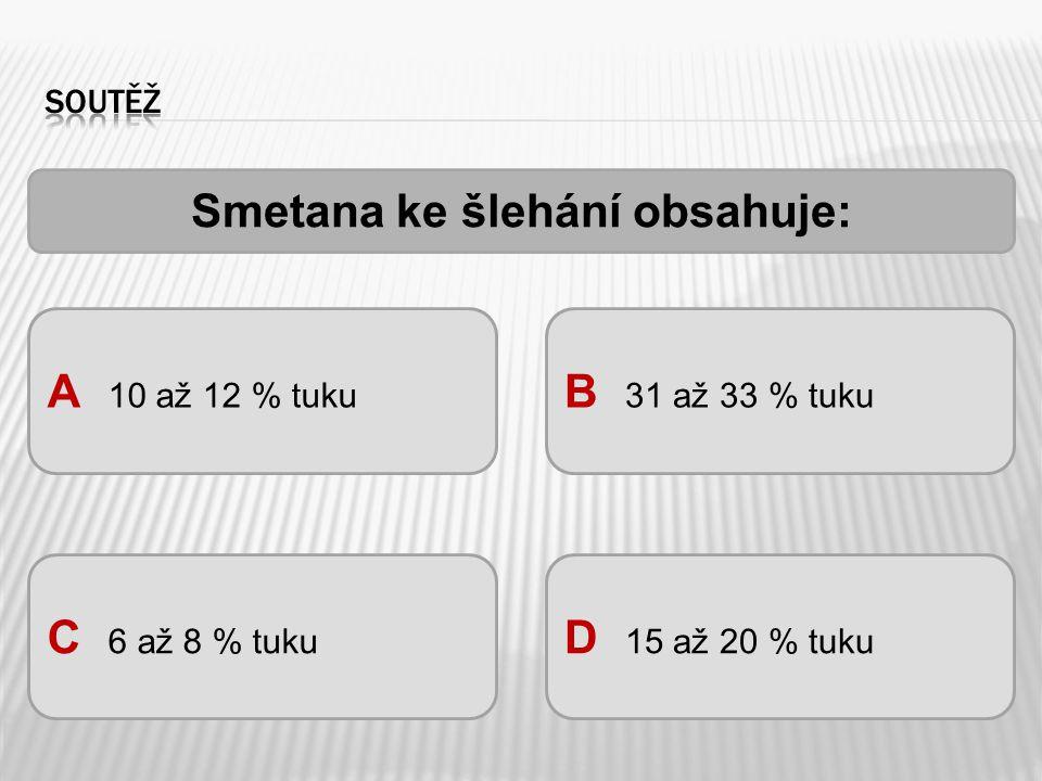 Smetana ke šlehání obsahuje: A 10 až 12 % tuku B 31 až 33 % tuku C 6 až 8 % tuku D 15 až 20 % tuku