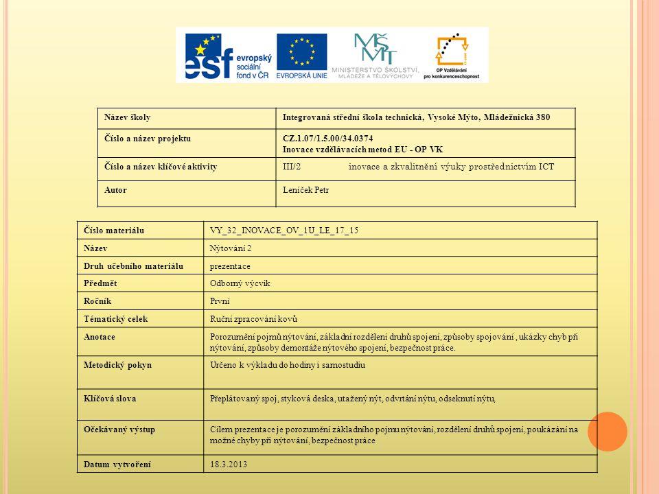 Název školyIntegrovaná střední škola technická, Vysoké Mýto, Mládežnická 380 Číslo a název projektuCZ.1.07/1.5.00/34.0374 Inovace vzdělávacích metod EU - OP VK Číslo a název klíčové aktivity III/2inovace a zkvalitnění výuky prostřednictvím ICT AutorLeníček Petr Číslo materiáluVY_32_INOVACE_OV_1U_LE_17_15 NázevNýtování 2 Druh učebního materiáluprezentace PředmětOdborný výcvik RočníkPrvní Tématický celekRuční zpracování kovů AnotacePorozumění pojmů nýtování, základní rozdělení druhů spojení, způsoby spojování, ukázky chyb při nýtování, způsoby demontáže nýtového spojení, bezpečnost práce.