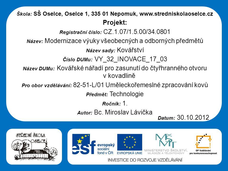 Střední škola Oselce Škola: SŠ Oselce, Oselce 1, 335 01 Nepomuk, www.stredniskolaoselce.cz Projekt: Registrační číslo: CZ.1.07/1.5.00/34.0801 Název: Modernizace výuky všeobecných a odborných předmětů Název sady: Kovářství Číslo DUMu: VY_32_INOVACE_17_03 Název DUMu: Kovářské nářadí pro zasunutí do čtyřhranného otvoru v kovadlině Pro obor vzdělávání: 82-51-L/01 Uměleckořemeslné zpracování kovů Předmět: Technologie Ročník: 1.