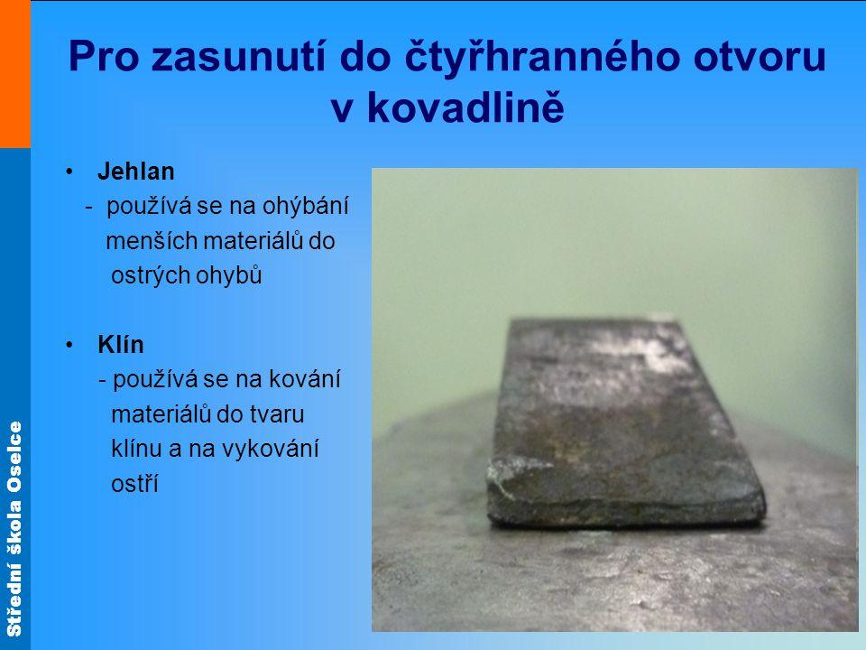 Střední škola Oselce Pro zasunutí do čtyřhranného otvoru v kovadlině Jehlan - používá se na ohýbání menších materiálů do ostrých ohybů Klín - používá se na kování materiálů do tvaru klínu a na vykování ostří