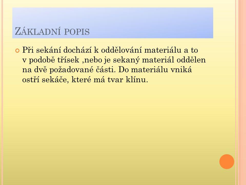 Z ÁKLADNÍ POPIS Při sekání dochází k oddělování materiálu a to v podobě třísek,nebo je sekaný materiál oddělen na dvě požadované části. Do materiálu v