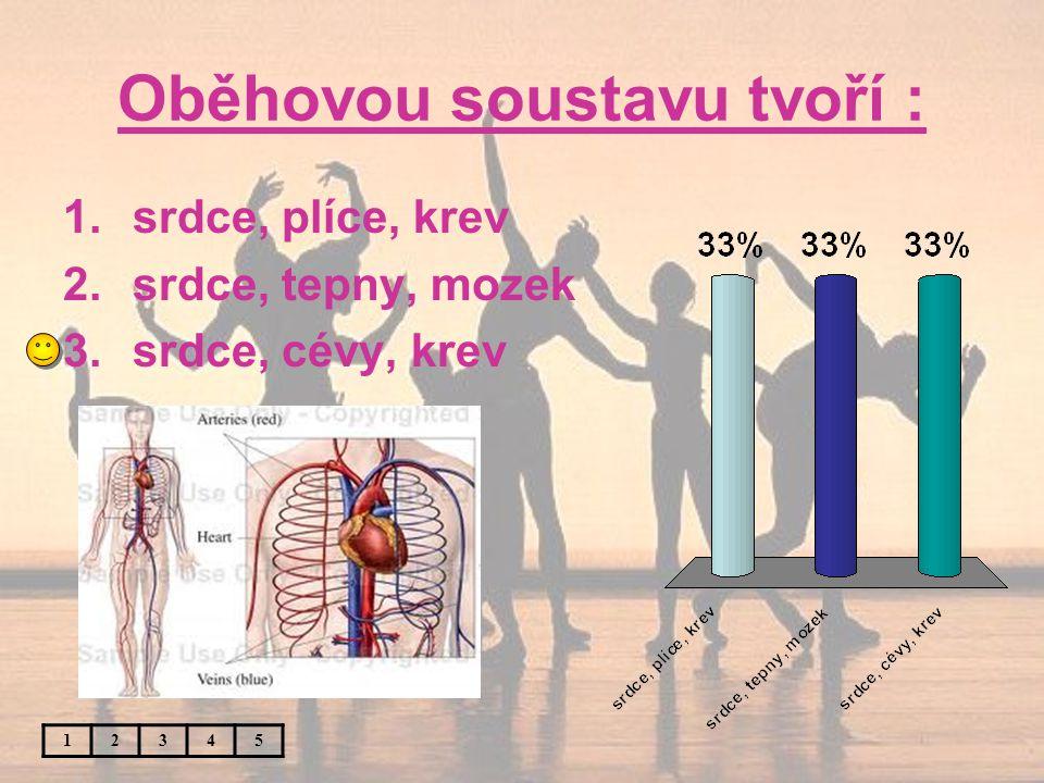 Oběhovou soustavu tvoří : 12345 1.srdce, plíce, krev 2.srdce, tepny, mozek 3.srdce, cévy, krev
