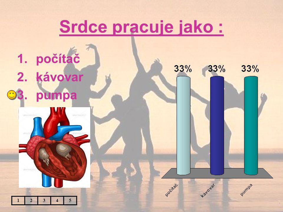 Srdce pracuje jako : 12345 1.počítač 2.kávovar 3.pumpa