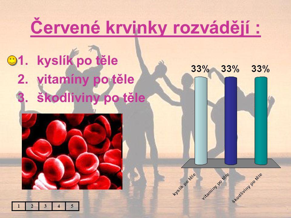 Červené krvinky rozvádějí : 12345 1.kyslík po těle 2.vitamíny po těle 3.škodliviny po těle