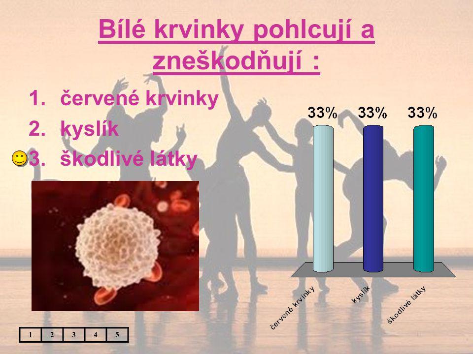 Bílé krvinky pohlcují a zneškodňují : 12345 1.červené krvinky 2.kyslík 3.škodlivé látky