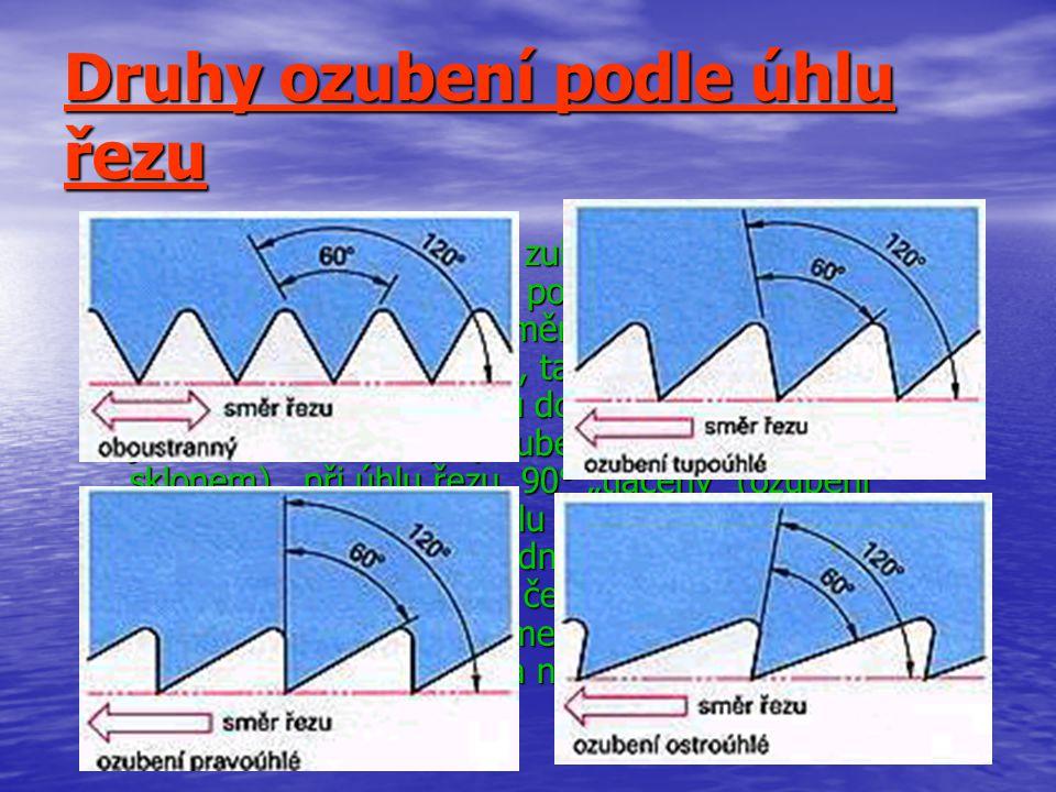 Druhy ozubení podle úhlu řezu Je-li úhel řezu 120°, tvar zubu je tedy rovnoramenný trojúhelník, řeže pila i při pohybu dopředu i při pohybu dozadu.Pracuje oběma směry.Zmenšením úhlu řezu se zvětšuje jak účinnost pily, tak i potřebná síla.