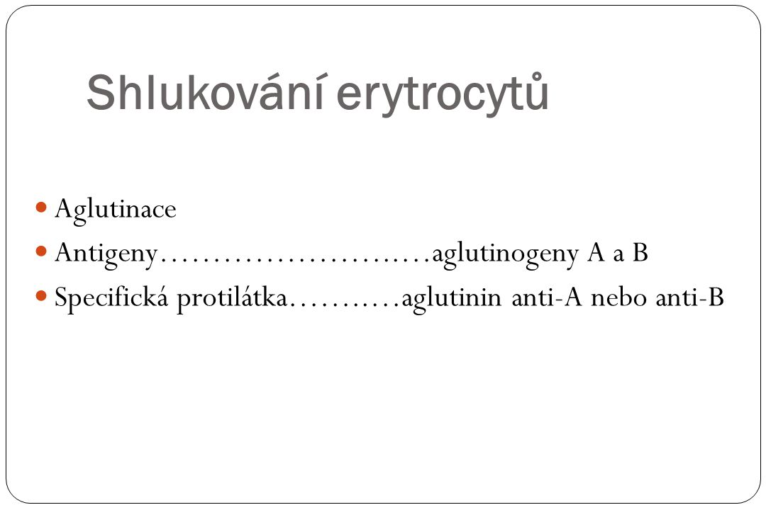 Shlukování erytrocytů Aglutinace Antigeny…………………..…aglutinogeny A a B Specifická protilátka……..…aglutinin anti-A nebo anti-B