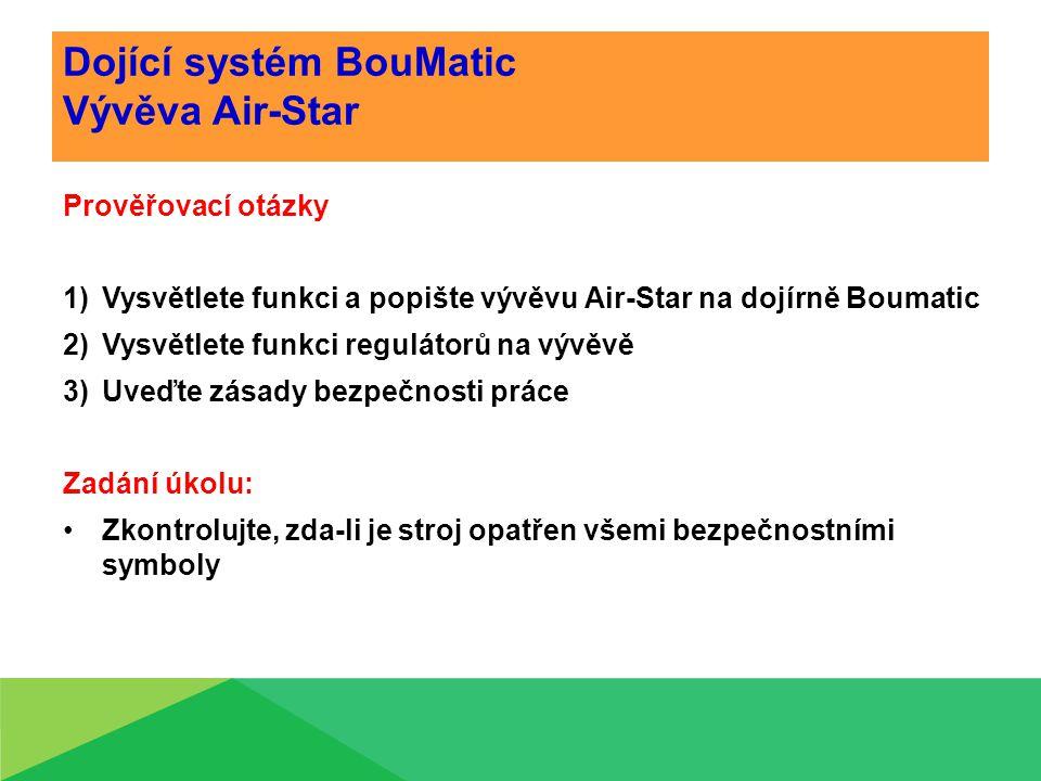 Dojící systém BouMatic Vývěva Air-Star Prověřovací otázky 1)Vysvětlete funkci a popište vývěvu Air-Star na dojírně Boumatic 2)Vysvětlete funkci regulátorů na vývěvě 3)Uveďte zásady bezpečnosti práce Zadání úkolu: Zkontrolujte, zda-li je stroj opatřen všemi bezpečnostními symboly
