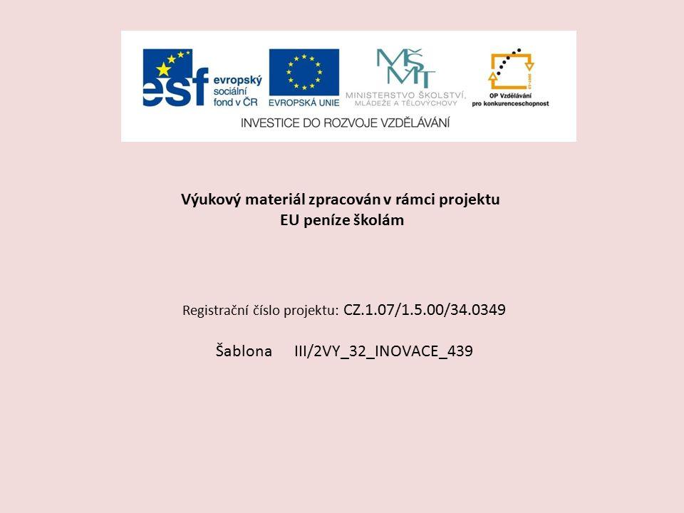 Výukový materiál zpracován v rámci projektu EU peníze školám Registrační číslo projektu: CZ.1.07/1.5.00/34.0349 Šablona III/2VY_32_INOVACE_439