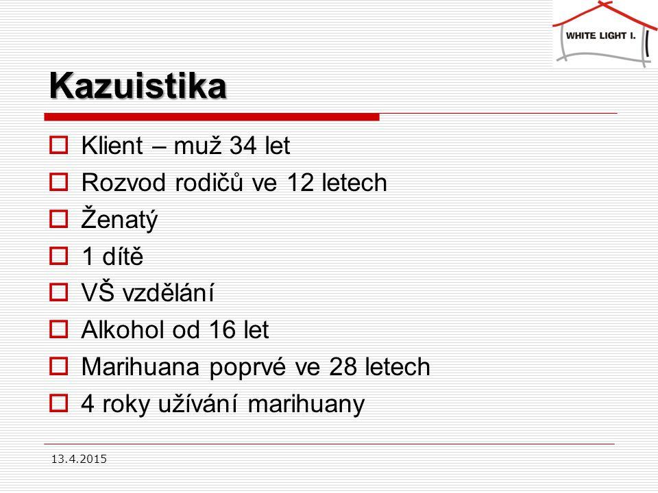 Kazuistika  Klient – muž 34 let  Rozvod rodičů ve 12 letech  Ženatý  1 dítě  VŠ vzdělání  Alkohol od 16 let  Marihuana poprvé ve 28 letech  4 roky užívání marihuany 13.4.2015