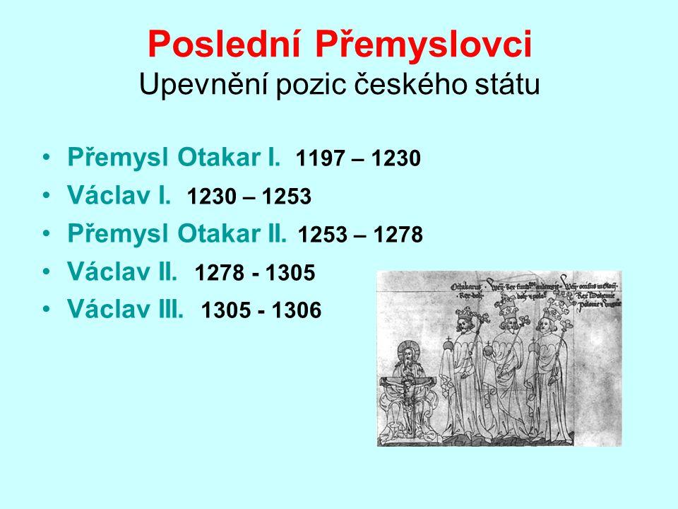 Poslední Přemyslovci Upevnění pozic českého státu Přemysl Otakar I. 1197 – 1230 Václav I. 1230 – 1253 Přemysl Otakar II. 1253 – 1278 Václav II. 1278 -