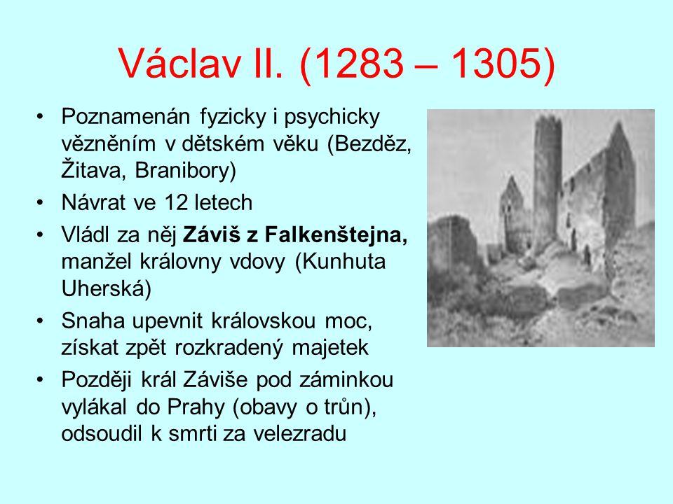 Václav II. (1283 – 1305) Poznamenán fyzicky i psychicky vězněním v dětském věku (Bezděz, Žitava, Branibory) Návrat ve 12 letech Vládl za něj Záviš z F