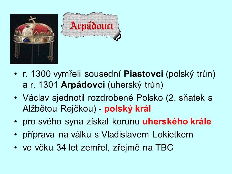 r. 1300 vymřeli sousední Piastovci (polský trůn) a r. 1301 Arpádovci (uherský trůn) Václav sjednotil rozdrobené Polsko (2. sňatek s Alžbětou Rejčkou)