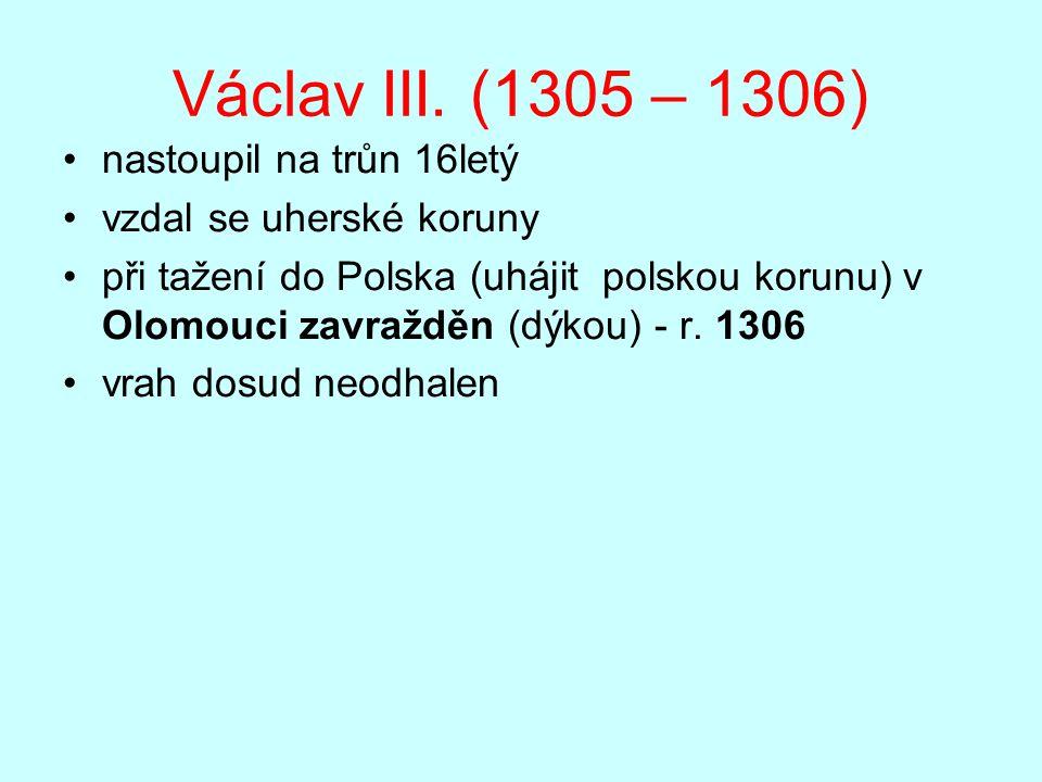 Václav III. (1305 – 1306) nastoupil na trůn 16letý vzdal se uherské koruny při tažení do Polska (uhájit polskou korunu) v Olomouci zavražděn (dýkou) -