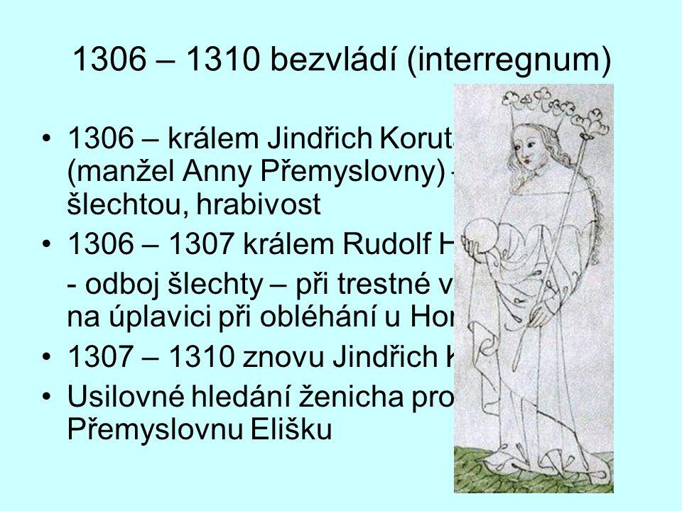 1306 – 1310 bezvládí (interregnum) 1306 – králem Jindřich Korutanský (manžel Anny Přemyslovny) – spory se šlechtou, hrabivost 1306 – 1307 králem Rudol