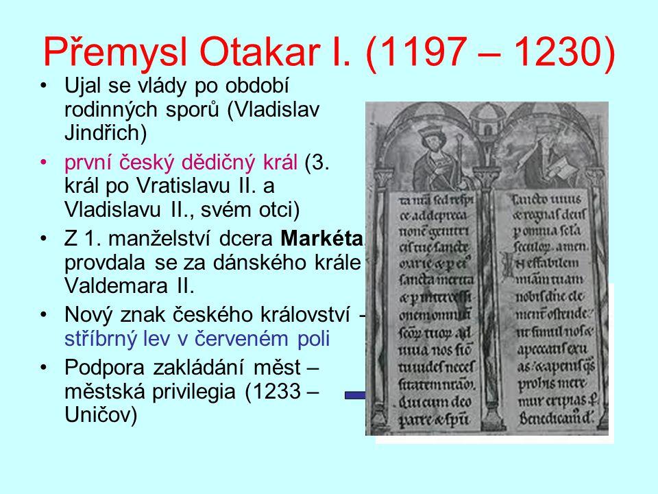 Přemysl Otakar I. (1197 – 1230) Ujal se vlády po období rodinných sporů (Vladislav Jindřich) první český dědičný král (3. král po Vratislavu II. a Vla
