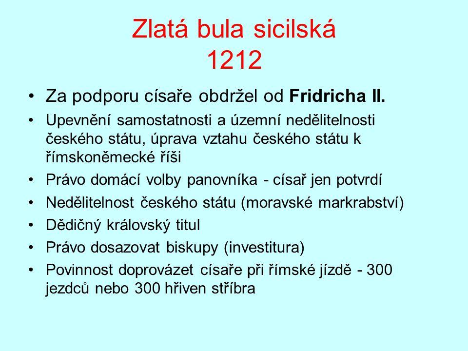 Zlatá bula sicilská 1212 Za podporu císaře obdržel od Fridricha II. Upevnění samostatnosti a územní nedělitelnosti českého státu, úprava vztahu českéh