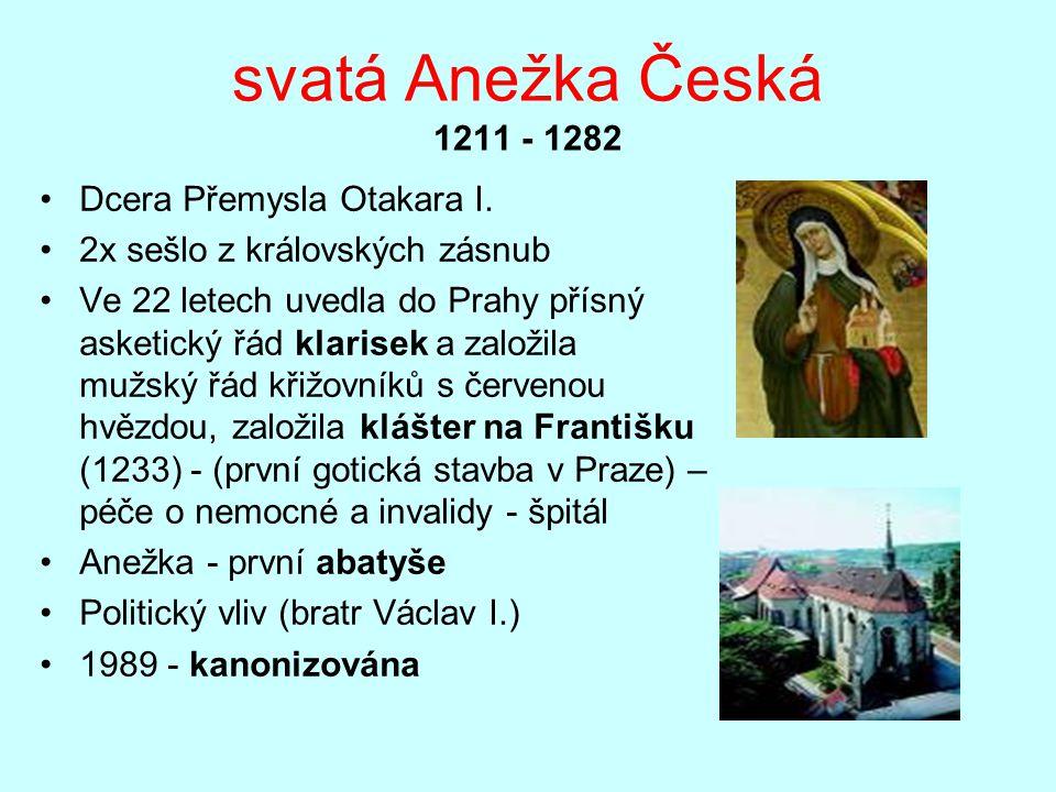 svatá Anežka Česká 1211 - 1282 Dcera Přemysla Otakara I. 2x sešlo z královských zásnub Ve 22 letech uvedla do Prahy přísný asketický řád klarisek a za