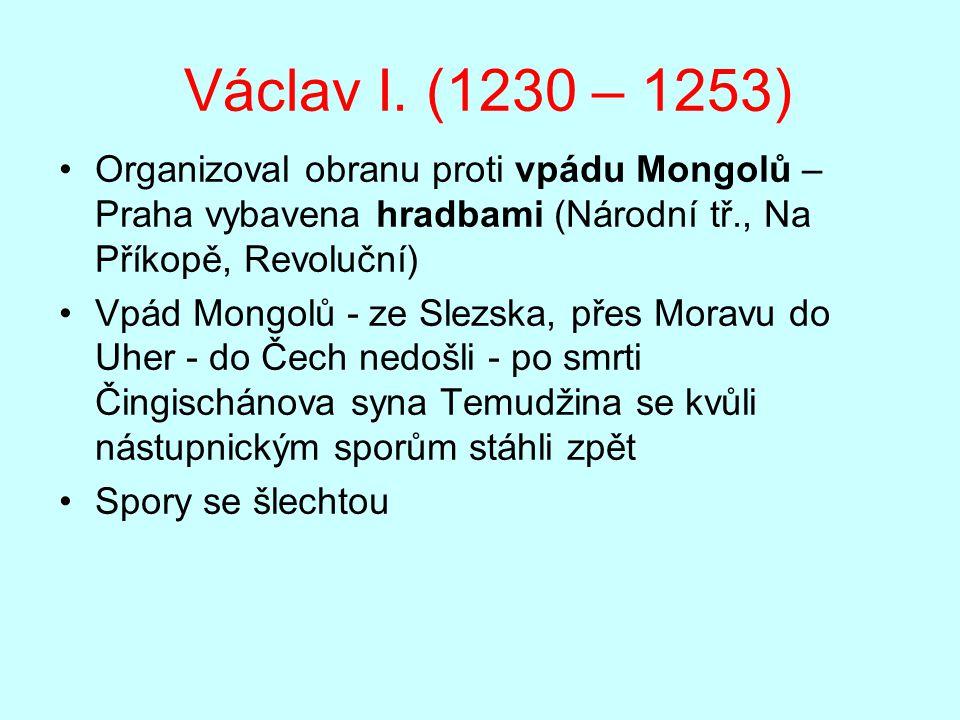 Václav I. (1230 – 1253) Organizoval obranu proti vpádu Mongolů – Praha vybavena hradbami (Národní tř., Na Příkopě, Revoluční) Vpád Mongolů - ze Slezsk