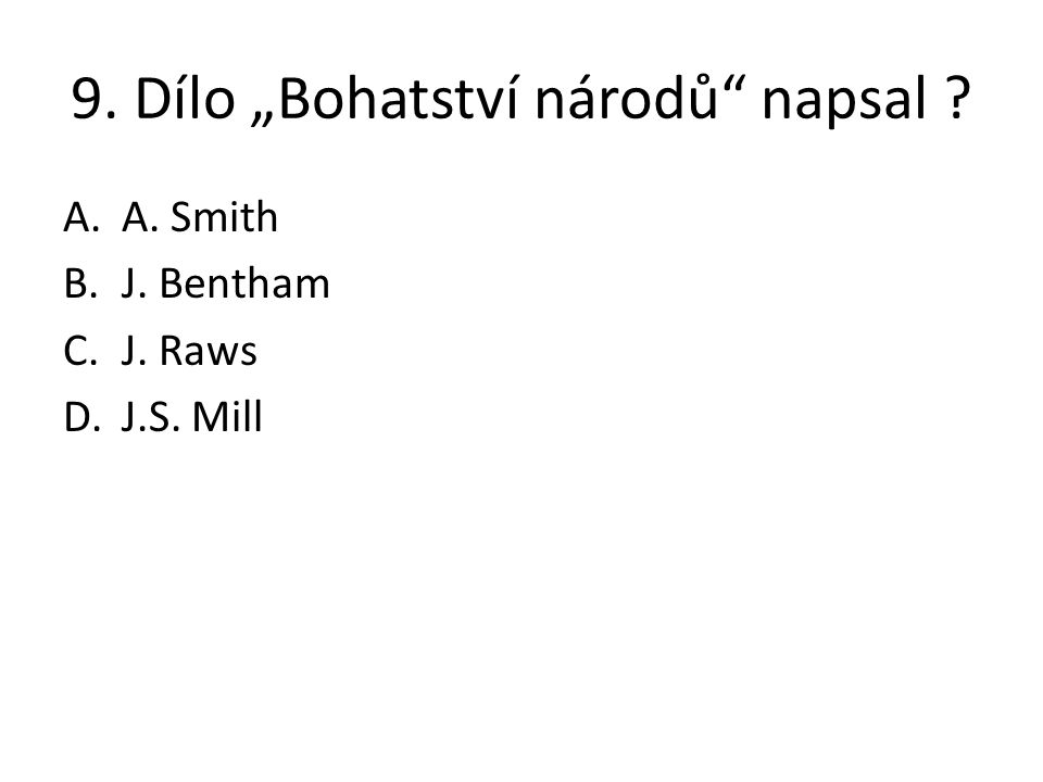 """9. Dílo """"Bohatství národů"""" napsal ? A.A. Smith B.J. Bentham C.J. Raws D.J.S. Mill"""