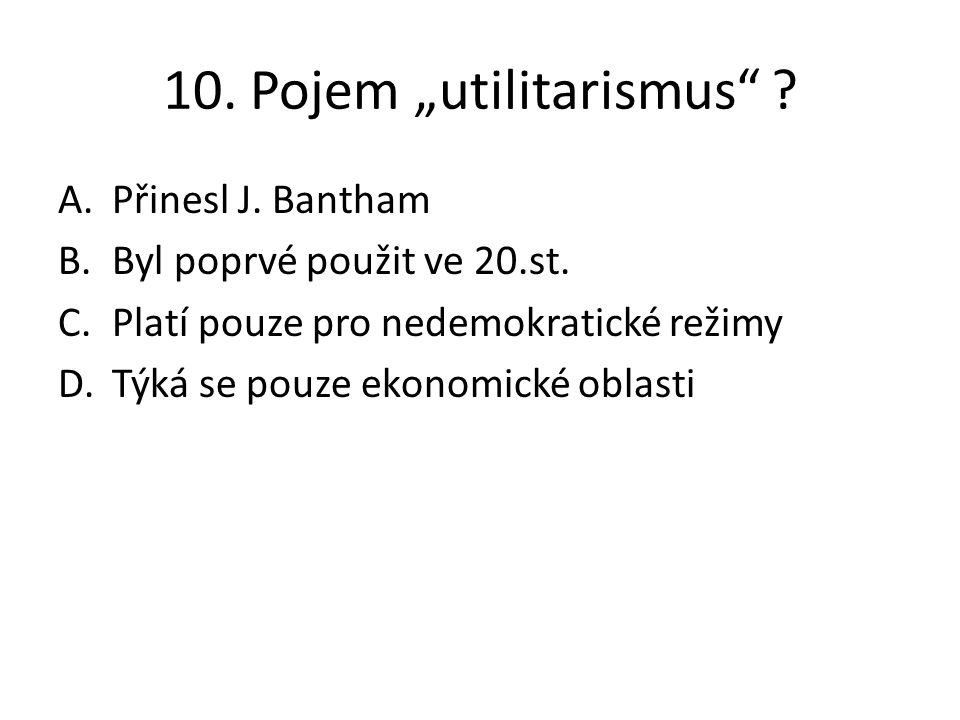 """10. Pojem """"utilitarismus"""" ? A.Přinesl J. Bantham B.Byl poprvé použit ve 20.st. C.Platí pouze pro nedemokratické režimy D.Týká se pouze ekonomické obla"""