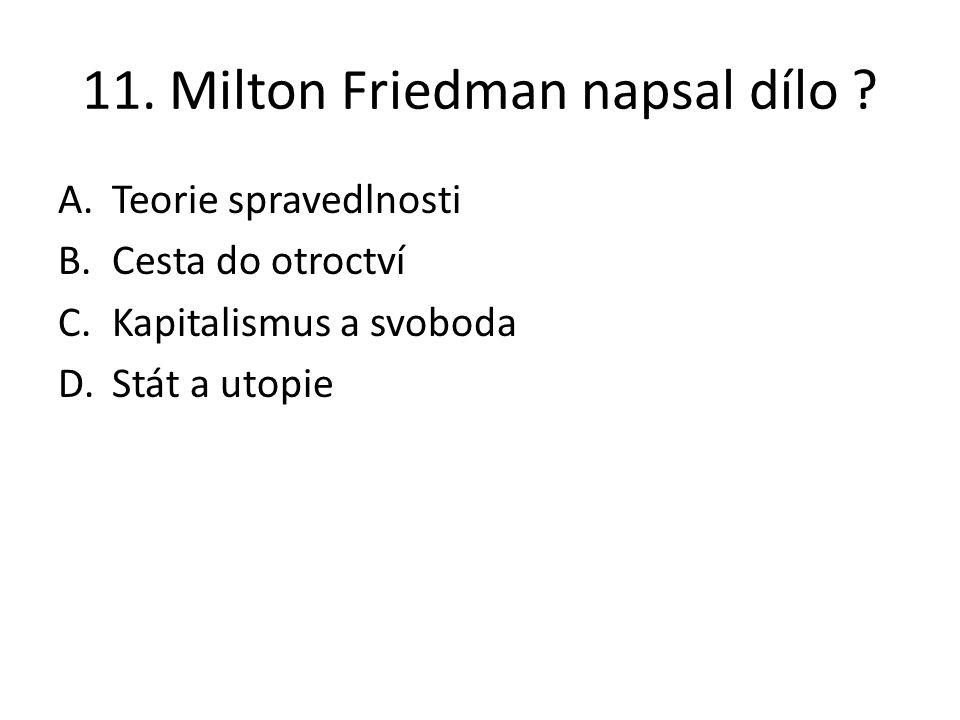 11. Milton Friedman napsal dílo ? A.Teorie spravedlnosti B.Cesta do otroctví C.Kapitalismus a svoboda D.Stát a utopie