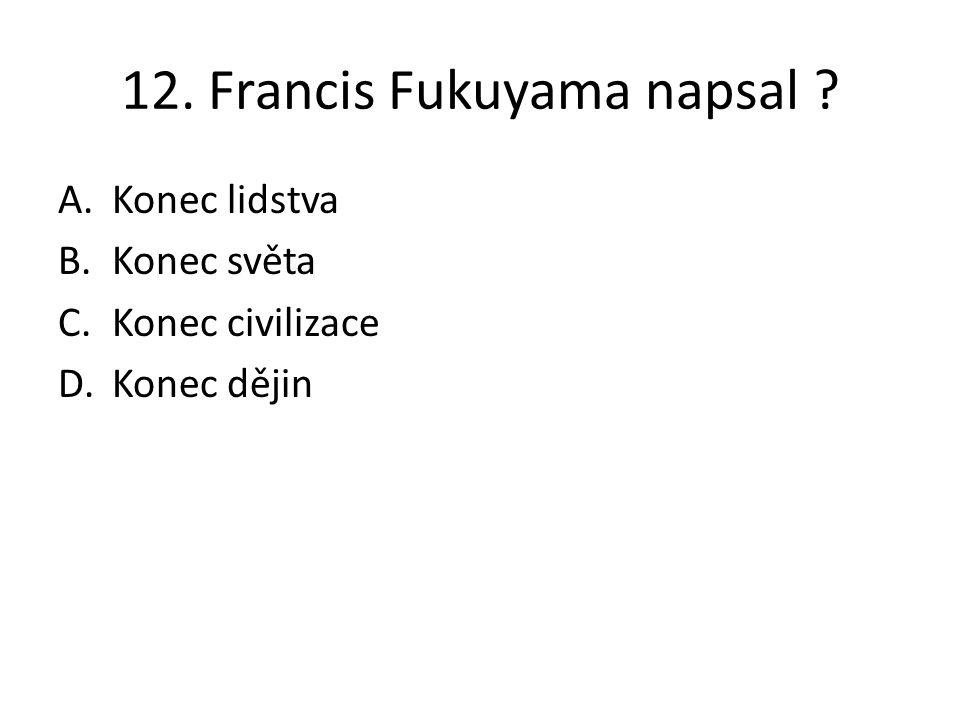 12. Francis Fukuyama napsal ? A.Konec lidstva B.Konec světa C.Konec civilizace D.Konec dějin