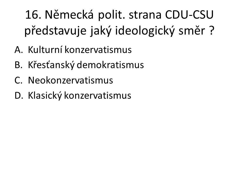 16. Německá polit. strana CDU-CSU představuje jaký ideologický směr ? A.Kulturní konzervatismus B.Křesťanský demokratismus C.Neokonzervatismus D.Klasi