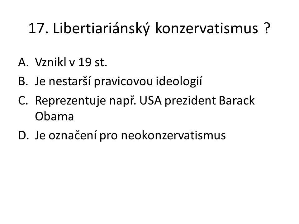17. Libertiariánský konzervatismus ? A.Vznikl v 19 st. B.Je nestarší pravicovou ideologií C.Reprezentuje např. USA prezident Barack Obama D.Je označen