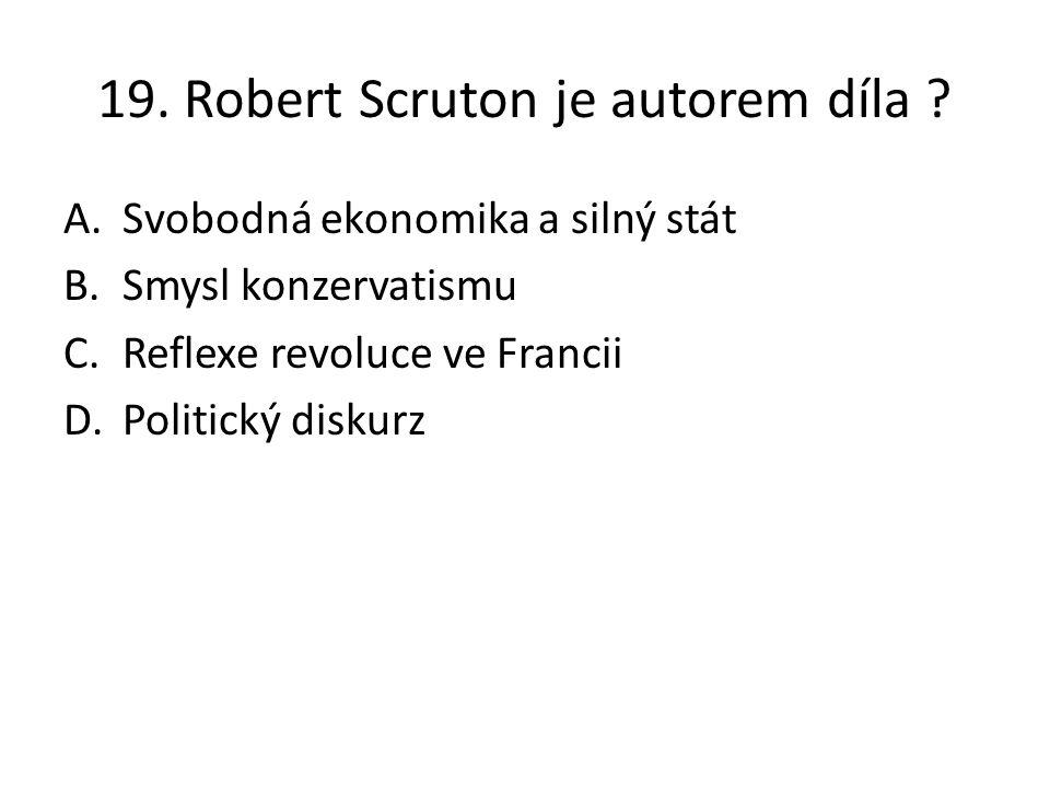 19. Robert Scruton je autorem díla ? A.Svobodná ekonomika a silný stát B.Smysl konzervatismu C.Reflexe revoluce ve Francii D.Politický diskurz