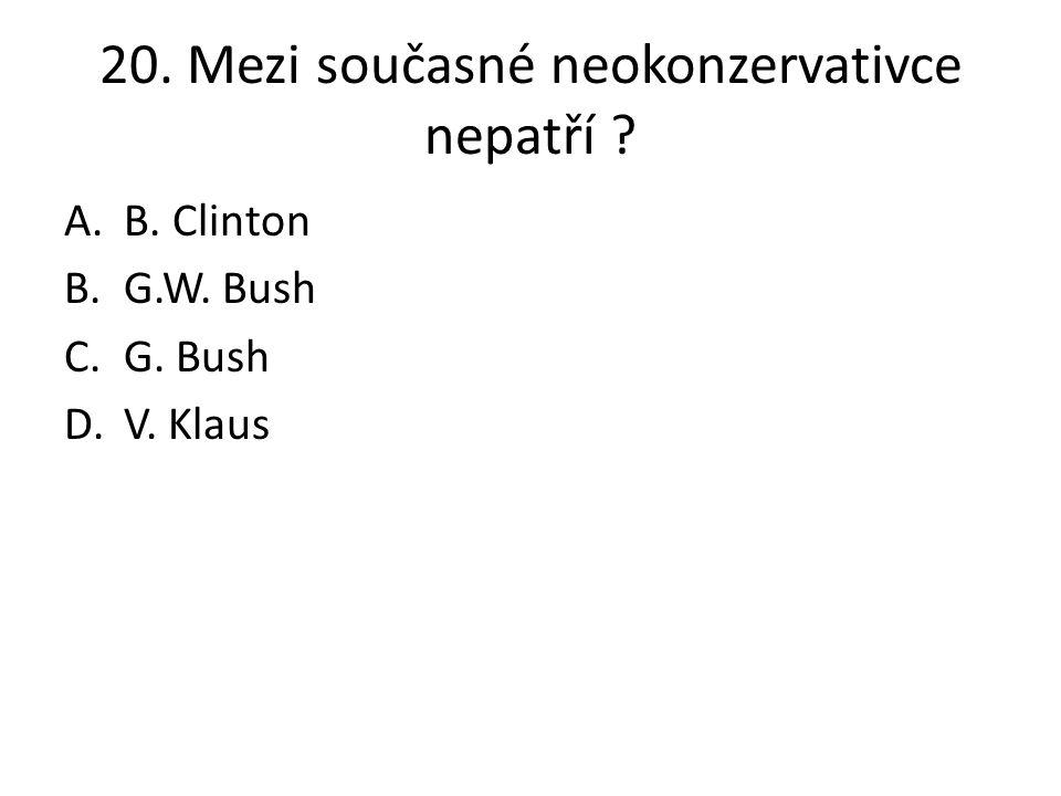 20. Mezi současné neokonzervativce nepatří ? A.B. Clinton B.G.W. Bush C.G. Bush D.V. Klaus